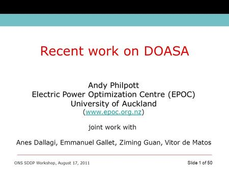 ONS SDDP Workshop, August 17, 2011 Slide 1 of 50 Andy Philpott Electric Power Optimization Centre (EPOC) University of Auckland (www.epoc.org.nz)www.epoc.org.nz.