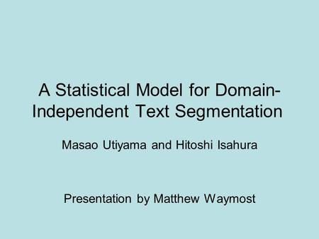 A Statistical Model for Domain- Independent Text Segmentation Masao Utiyama and Hitoshi Isahura Presentation by Matthew Waymost.