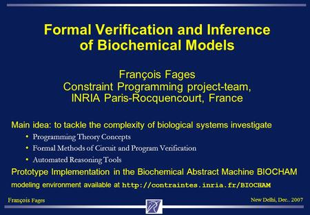 François Fages New Delhi, Dec.. 2007 Formal Verification and Inference of Biochemical Models François Fages Constraint Programming project-team, INRIA.