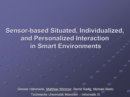 Sensor-based Situated, Individualized, and Personalized Interaction in Smart Environments Simone Hämmerle, Matthias Wimmer, Bernd Radig, Michael Beetz.