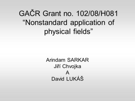 "GAČR Grant no. 102/08/H081 ""Nonstandard application of physical fields"" Arindam SARKAR Jiří Chvojka A David LUKÁŠ."