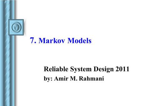 7. Markov Models Reliable System Design 2011 by: Amir M. Rahmani.