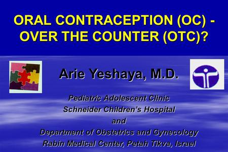 ORAL CONTRACEPTION (OC) - OVER THE COUNTER (OTC)? Arie Yeshaya, M.D. Pediatric Adolescent Clinic Schneider Children's Hospital and Department of Obstetrics.