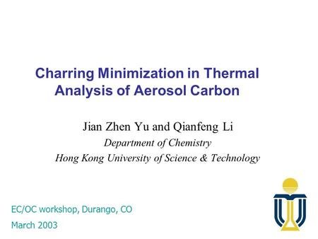 Charring Minimization in Thermal Analysis of Aerosol Carbon Jian Zhen Yu and Qianfeng Li Department of Chemistry Hong Kong University of Science & Technology.