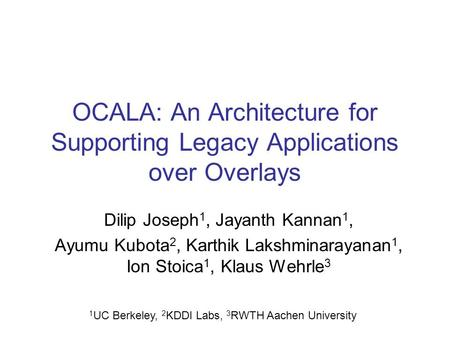OCALA: An Architecture for Supporting Legacy Applications over Overlays Dilip Joseph 1, Jayanth Kannan 1, Ayumu Kubota 2, Karthik Lakshminarayanan 1, Ion.