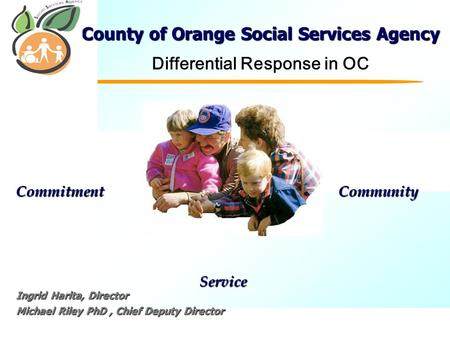 C Commitment Service Community County of Orange Social Services Agency Differential Response in OC Ingrid Harita, Director Michael Riley PhD, Chief Deputy.