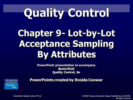 Besterfield: Quality Control, 8 th ed..© 2009 Pearson Education, Upper Saddle River, NJ 07458. All rights reserved Quality Control Chapter 9- Lot-by-Lot.