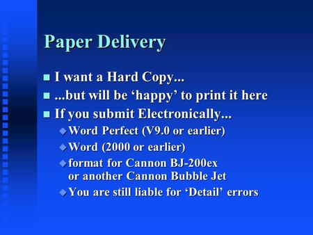 Paper Delivery n I want a Hard Copy... n...but will be 'happy' to print it here n If you submit Electronically... u Word Perfect (V9.0 or earlier) u Word.
