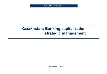 National Bank of Kazakhstan Kazakhstan: Banking capitalization strategic management November 7, 2014.