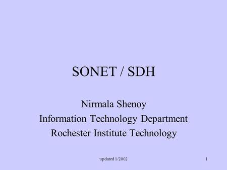 Updated 1/20021 SONET / SDH Nirmala Shenoy Information Technology Department Rochester Institute Technology.