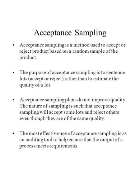 Acceptance Sampling Acceptance sampling is a method used to accept or reject product based on a random sample of the product. The purpose of acceptance.