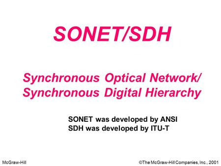 McGraw-Hill©The McGraw-Hill Companies, Inc., 2001 SONET/SDH Synchronous Optical Network/ Synchronous Digital Hierarchy SONET was developed by ANSI SDH.