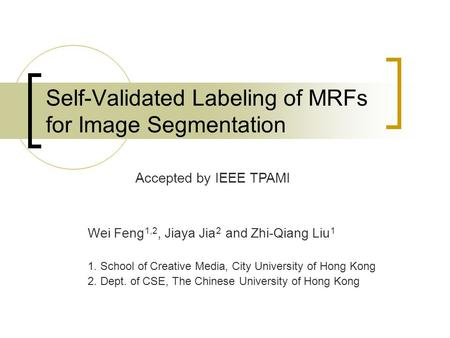 Self-Validated Labeling of MRFs for Image Segmentation Wei Feng 1,2, Jiaya Jia 2 and Zhi-Qiang Liu 1 1. School of Creative Media, City University of Hong.