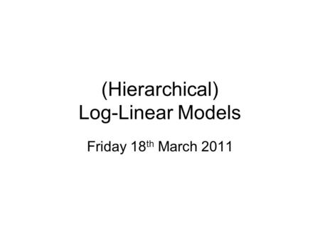 (Hierarchical) Log-Linear Models Friday 18 th March 2011.