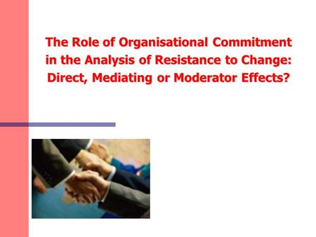 The Role of Organisational Commitment in the Analysis of Resistance to Change: Direct, Mediating or Moderator Effects?