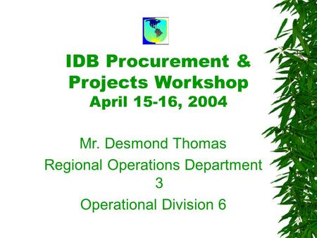 IDB Procurement & Projects Workshop April 15-16, 2004 Mr. Desmond Thomas Regional Operations Department 3 Operational Division 6.