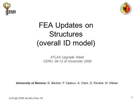 CERN, the 9th of Nov. 09 1 FEA Updates on Structures (overall ID model) University of Geneva: G. Barbier, F. Cadoux, A. Clark, D. Ferrère, M. Weber.