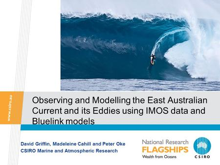 Observing and Modelling the East Australian Current and its Eddies using IMOS data and Bluelink models David Griffin, Madeleine Cahill and Peter Oke CSIRO.