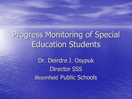 Progress Monitoring of Special Education Students Dr. Deirdre J. Osypuk Director SSS Bloomfield Public Schools.