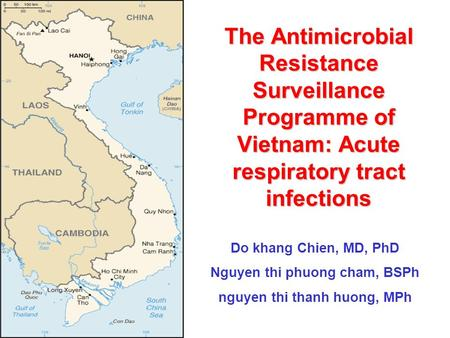 The Antimicrobial Resistance Surveillance Programme of Vietnam: Acute respiratory tract infections Do khang Chien, MD, PhD Nguyen thi phuong cham, BSPh.