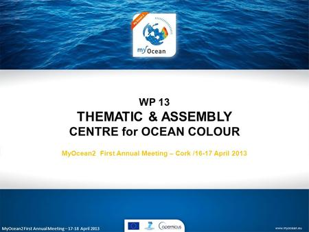 MyOcean2 First Annual Meeting – 17-18 April 2013 WP 13 THEMATIC & ASSEMBLY CENTRE for OCEAN COLOUR MyOcean2 First Annual Meeting – Cork /16-17 April 2013.