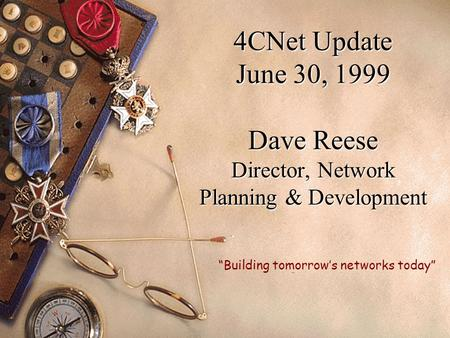 "4CNet Update June 30, 1999 Dave Reese Director, Network Planning & Development ""Building tomorrow's networks today"""