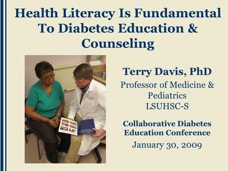 Terry Davis, PhD Professor of Medicine & Pediatrics LSUHSC-S Collaborative Diabetes Education Conference January 30, 2009 Health Literacy Is Fundamental.