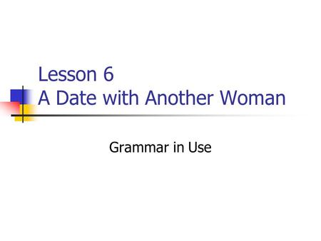 Lesson 6 A Date with Another Woman Grammar in Use.