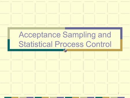 1 Acceptance Sampling and Statistical Process Control.