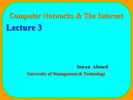 1 Computer Networks & The Internet Lecture 3 Imran Ahmed University of Management & Technology.