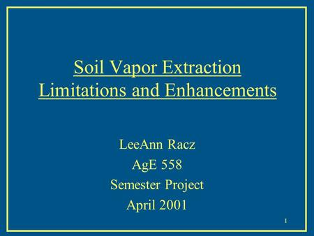 1 Soil Vapor Extraction Limitations and Enhancements LeeAnn Racz AgE 558 Semester Project April 2001.