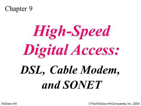 McGraw-Hill©The McGraw-Hill Companies, Inc., 2004 Chapter 9 High-Speed Digital Access: DSL, Cable Modem, and SONET.
