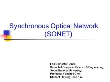 Synchronous Optical Network (SONET) Fall Semester, 2008. School of Computer Science & Engineering, Seoul National University. Professor Yanghee Choi Student.