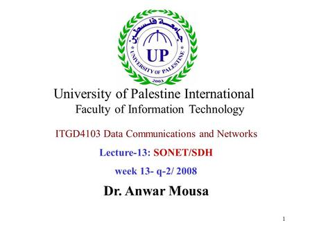 1 ITGD4103 Data Communications and Networks Lecture-13: SONET/SDH week 13- q-2/ 2008 Dr. Anwar Mousa University of Palestine International Faculty of Information.