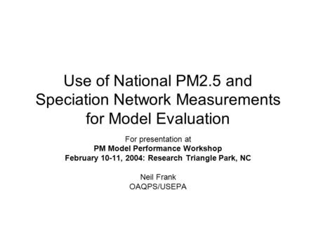 Use of National PM2.5 and Speciation Network Measurements for Model Evaluation For presentation at PM Model Performance Workshop February 10-11, 2004: