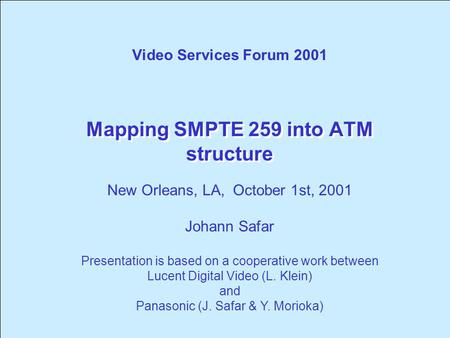 Mapping SMPTE 259 into ATM structure Video Services Forum 2001 New Orleans, LA, October 1st, 2001 Johann Safar Presentation is based on a cooperative.
