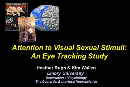 Attention to Visual Sexual Stimuli: An Eye Tracking Study Heather Rupp & Kim Wallen Emory University Department of Psychology The Center for Behavioral.