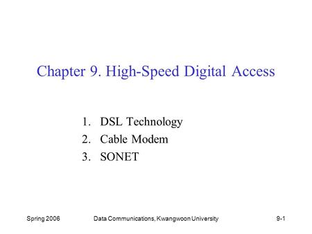 Spring 2006Data Communications, Kwangwoon University9-1 Chapter 9. High-Speed Digital Access 1.DSL Technology 2.Cable Modem 3.SONET.