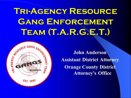 Tri-Agency Resource Gang Enforcement Team (T.A.R.G.E.T.) John Anderson Assistant District Attorney Orange County District Attorney's Office.