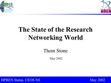 CEOS Support for IUG 2003, Sapporo, Japan May 2002 HPREN Status, CEOS NS May 2002 The State of the Research Networking World Thom Stone May 2002.