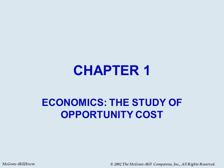 McGraw-Hill/Irwin © 2002 The McGraw-Hill Companies, Inc., All Rights Reserved. CHAPTER 1 ECONOMICS: THE STUDY OF OPPORTUNITY COST.