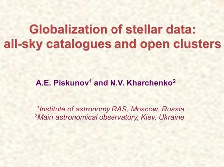 Globalization of stellar data: all-sky catalogues and open clusters A.E. Piskunov 1 and N.V. Kharchenko 2 1 Institute of astronomy RAS, Moscow, Russia.
