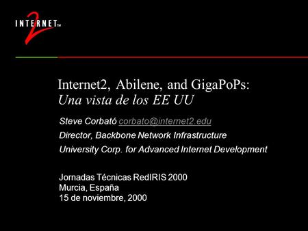 Internet2, Abilene, and GigaPoPs: Una vista de los EE UU Steve Corbató Director, Backbone <strong>Network</strong> Infrastructure.