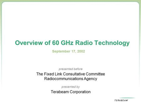 Overview of 60 GHz Radio Technology presented before The Fixed Link Consultative Committee Radiocommunications Agency presented by Terabeam Corporation.