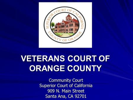 VETERANS COURT OF ORANGE COUNTY VETERANS COURT OF ORANGE COUNTY Community Court Superior Court of California 909 N. Main Street Santa Ana, CA 92701.