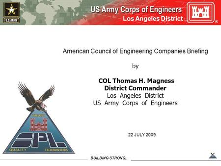 BUILDING STRONG SM Los Angeles District American Council of Engineering Companies Briefing by COL Thomas H. Magness District Commander Los Angeles District.