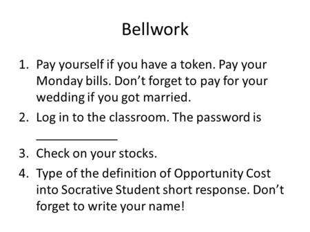 Bellwork 1.Pay yourself if you have a token. Pay your Monday bills. Don't forget to pay for your wedding if you got married. 2.Log in to the classroom.