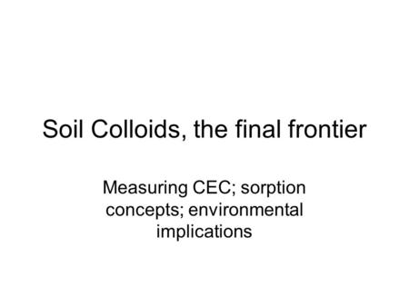 Soil Colloids, the final frontier Measuring CEC; sorption concepts; environmental implications.