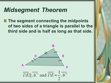 Midsegment Theorem The segment connecting the midpoints of two sides of a triangle is parallel to the third side and is half as long as that side. B D.