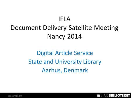 OC-området IFLA Document Delivery Satellite Meeting Nancy 2014 Digital Article Service State and University Library Aarhus, Denmark.